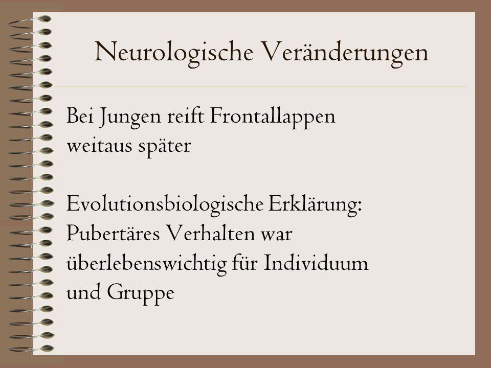 Neurologische Veränderungen Bei Jungen reift Frontallappen weitaus später Evolutionsbiologische Erklärung: Pubertäres Verhalten war überlebenswichtig für Individuum und Gruppe