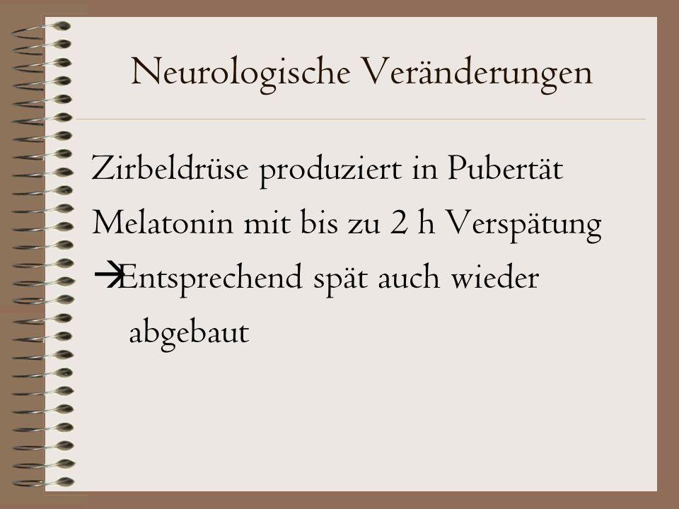 Neurologische Veränderungen Zirbeldrüse produziert in Pubertät Melatonin mit bis zu 2 h Verspätung  Entsprechend spät auch wieder abgebaut