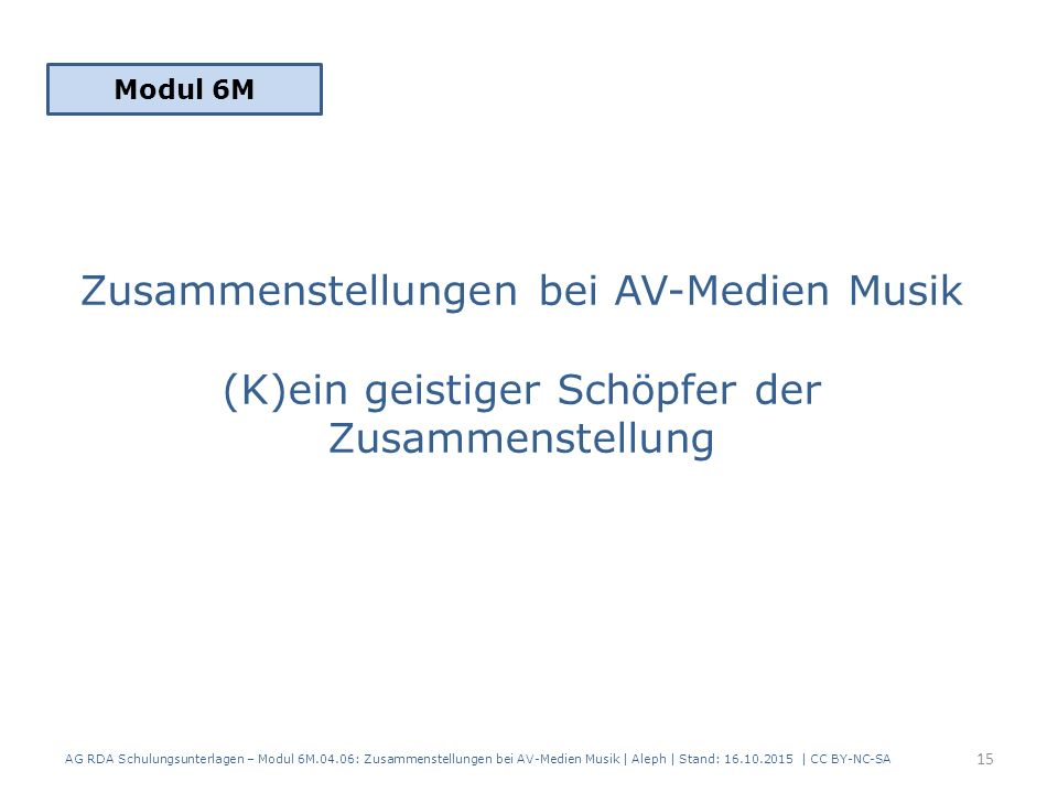 Zusammenstellungen bei AV-Medien Musik (K)ein geistiger Schöpfer der Zusammenstellung Modul 6M 15 AG RDA Schulungsunterlagen – Modul 6M.04.06: Zusamme