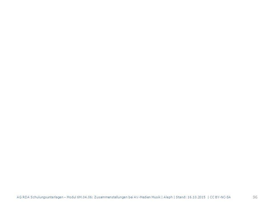 AG RDA Schulungsunterlagen – Modul 6M.04.06: Zusammenstellungen bei AV-Medien Musik   Aleph   Stand: 16.10.2015   CC BY-NC-SA 96