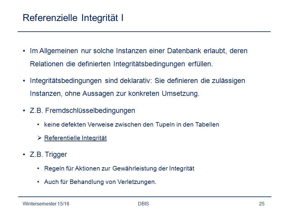 Referenzielle Integrität I Im Allgemeinen nur solche Instanzen einer Datenbank erlaubt, deren Relationen die definierten Integritätsbedingungen erfüll