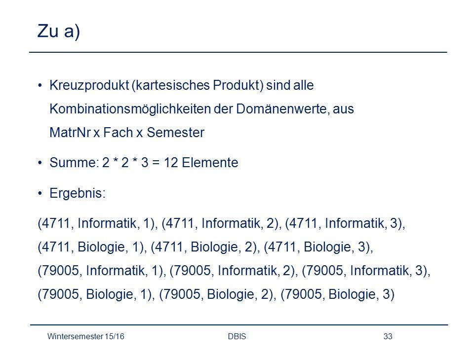 Zu a) Kreuzprodukt (kartesisches Produkt) sind alle Kombinationsmöglichkeiten der Domänenwerte, aus MatrNr x Fach x Semester Summe: 2 * 2 * 3 = 12 Ele