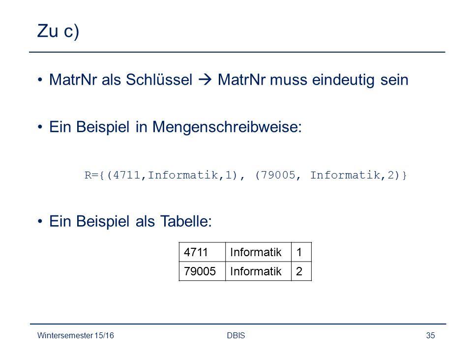 Zu c) MatrNr als Schlüssel  MatrNr muss eindeutig sein Ein Beispiel in Mengenschreibweise: R={(4711,Informatik,1), (79005, Informatik,2)} Ein Beispie