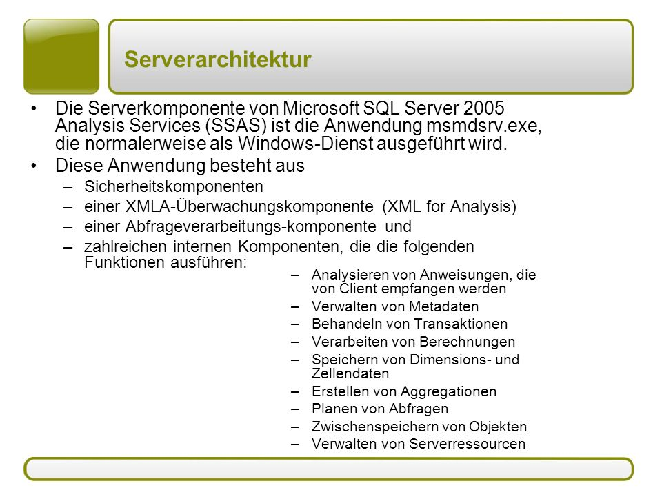 Serverarchitektur Die Serverkomponente von Microsoft SQL Server 2005 Analysis Services (SSAS) ist die Anwendung msmdsrv.exe, die normalerweise als Windows-Dienst ausgeführt wird.
