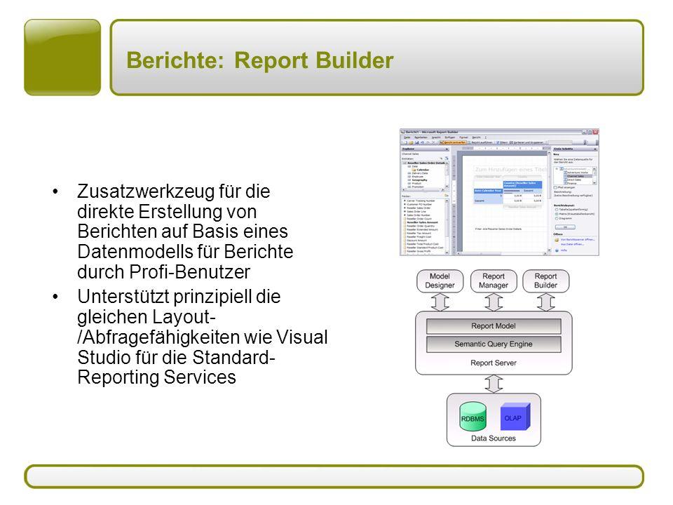 Berichte: Report Builder Zusatzwerkzeug für die direkte Erstellung von Berichten auf Basis eines Datenmodells für Berichte durch Profi-Benutzer Unterstützt prinzipiell die gleichen Layout- /Abfragefähigkeiten wie Visual Studio für die Standard- Reporting Services