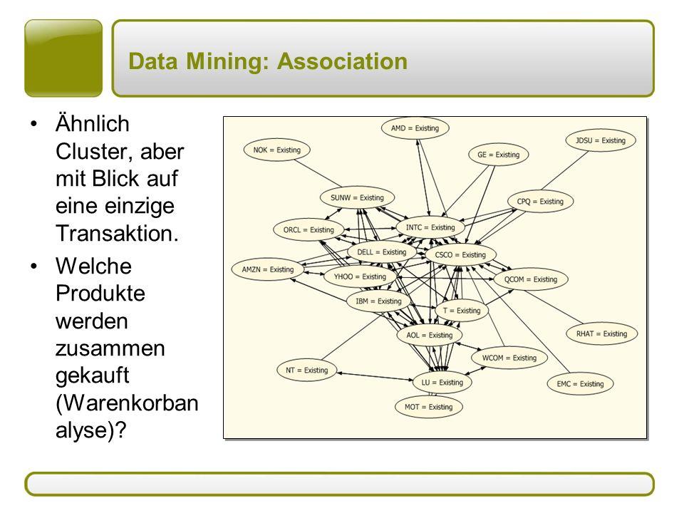 Data Mining: Association Ähnlich Cluster, aber mit Blick auf eine einzige Transaktion. Welche Produkte werden zusammen gekauft (Warenkorban alyse)?