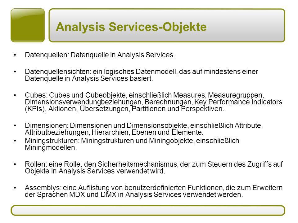 Analysis Services-Objekte Datenquellen: Datenquelle in Analysis Services. Datenquellensichten: ein logisches Datenmodell, das auf mindestens einer Dat