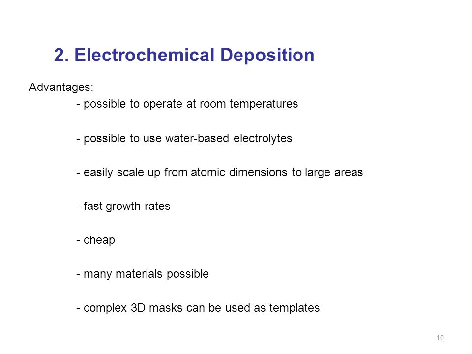 10 2. Electrochemical Deposition Advantages: - possible to operate at room temperatures - possible to use water-based electrolytes - easily scale up f