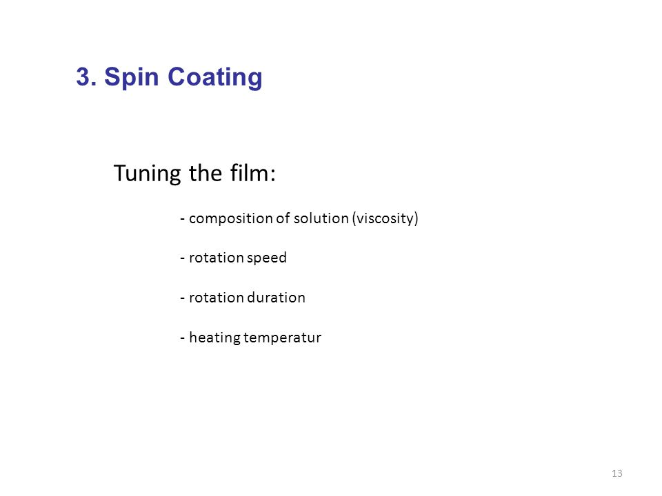 13 3. Spin Coating Tuning the film: - composition of solution (viscosity) - rotation speed - rotation duration - heating temperatur