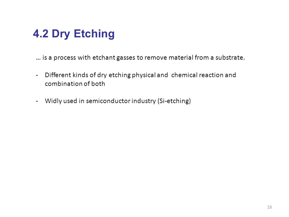 18 4.2 Dry Etching … is a process with etchant gasses to remove material from a substrate. -Different kinds of dry etching physical and chemical react