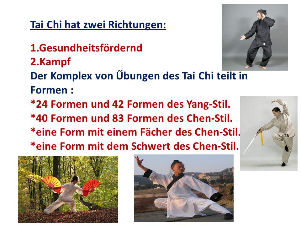 Tai Chi hat zwei Richtungen: 1.Gesundheitsfördernd 2.Kampf Der Komplex von Űbungen des Tai Chi teilt in Formen : *24 Formen und 42 Formen des Yang-Sti