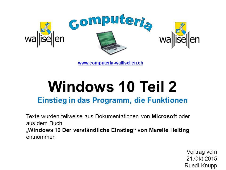"""www.computeria-wallisellen.ch Windows 10 Teil 2 Einstieg in das Programm, die Funktionen Texte wurden teilweise aus Dokumentationen von Microsoft oder aus dem Buch """"Windows 10 Der verständliche Einstieg von Mareile Heiting entnommen Vortrag vom 21.Okt.2015 Ruedi Knupp"""