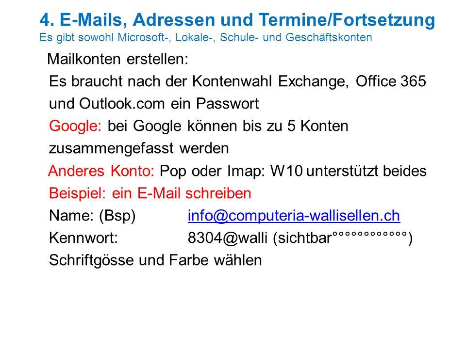 Mailkonten erstellen: Es braucht nach der Kontenwahl Exchange, Office 365 und Outlook.com ein Passwort Google: bei Google können bis zu 5 Konten zusammengefasst werden Anderes Konto: Pop oder Imap: W10 unterstützt beides Beispiel: ein E-Mail schreiben Name: (Bsp) info@computeria-wallisellen.chinfo@computeria-wallisellen.ch Kennwort: 8304@walli (sichtbar°°°°°°°°°°°°) Schriftgösse und Farbe wählen 4.