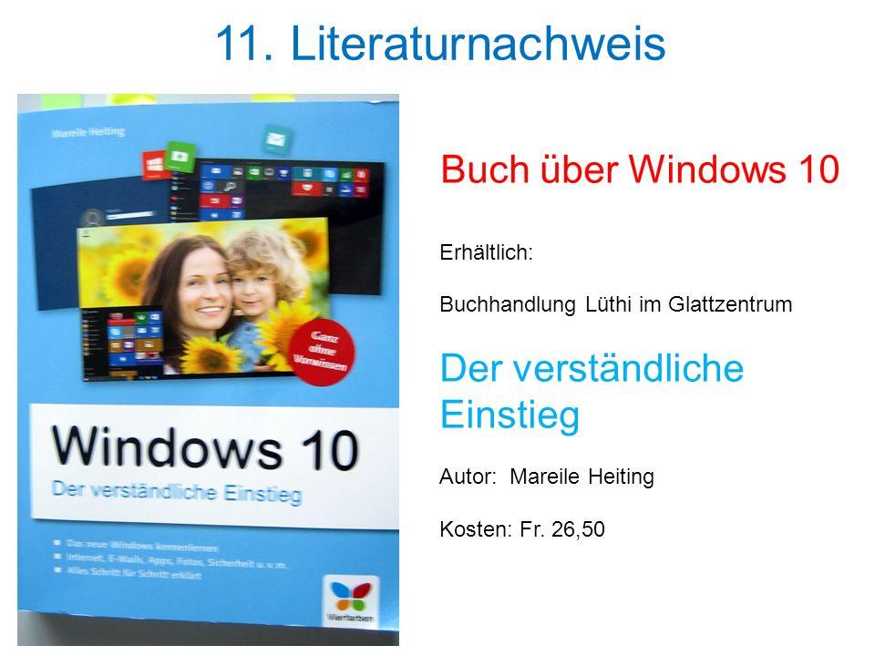 11. Literaturnachweis Buch über Windows 10 Erhältlich: Buchhandlung Lüthi im Glattzentrum Der verständliche Einstieg Autor: Mareile Heiting Kosten: Fr