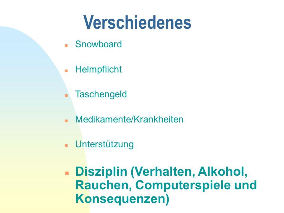 Verschiedenes n Snowboard n Helmpflicht n Taschengeld n Medikamente/Krankheiten n Unterstützung n Disziplin (Verhalten, Alkohol, Rauchen, Computerspiele und Konsequenzen)