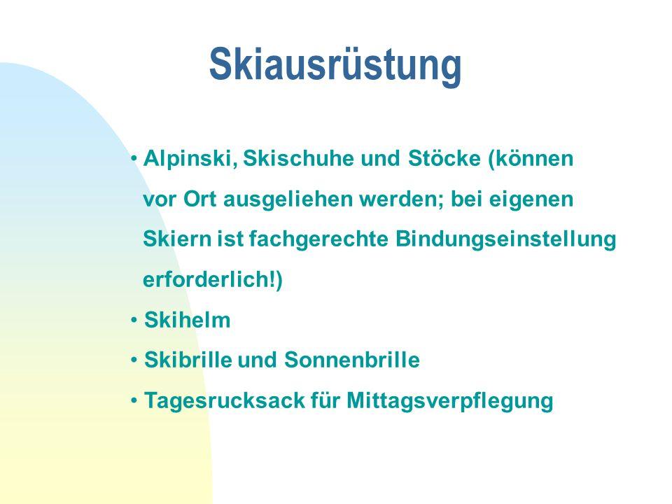 Skiausrüstung Alpinski, Skischuhe und Stöcke (können vor Ort ausgeliehen werden; bei eigenen Skiern ist fachgerechte Bindungseinstellung erforderlich!) Skihelm Skibrille und Sonnenbrille Tagesrucksack für Mittagsverpflegung