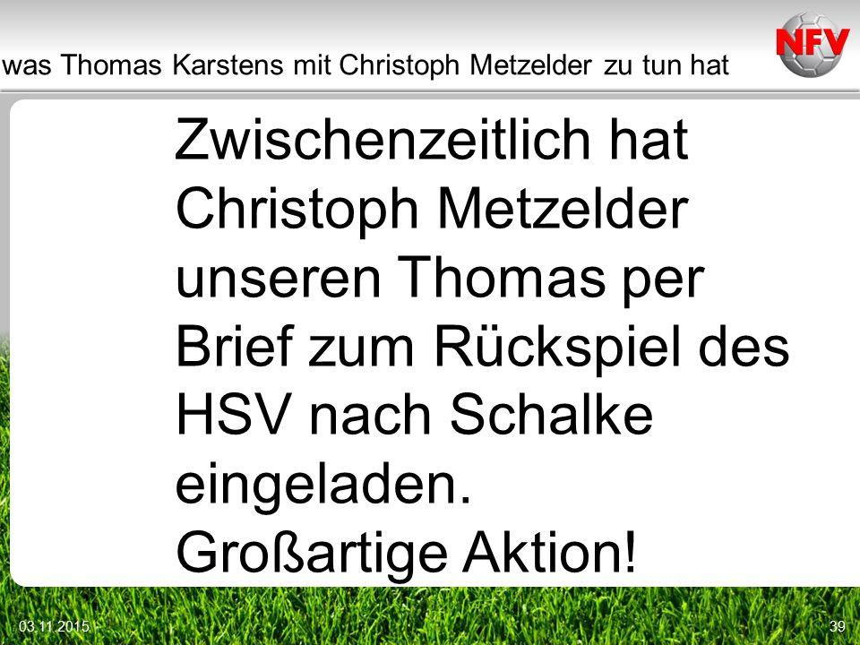was Thomas Karstens mit Christoph Metzelder zu tun hat 03.11.201539 Zwischenzeitlich hat Christoph Metzelder unseren Thomas per Brief zum Rückspiel des HSV nach Schalke eingeladen.
