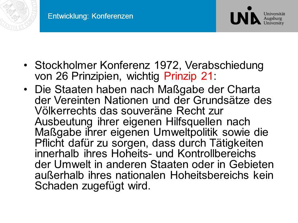 Entwicklung: Konferenzen Stockholmer Konferenz 1972, Verabschiedung von 26 Prinzipien, wichtig Prinzip 21: Die Staaten haben nach Maßgabe der Charta der Vereinten Nationen und der Grundsätze des Völkerrechts das souveräne Recht zur Ausbeutung ihrer eigenen Hilfsquellen nach Maßgabe ihrer eigenen Umweltpolitik sowie die Pflicht dafür zu sorgen, dass durch Tätigkeiten innerhalb ihres Hoheits- und Kontrollbereichs der Umwelt in anderen Staaten oder in Gebieten außerhalb ihres nationalen Hoheitsbereichs kein Schaden zugefügt wird.