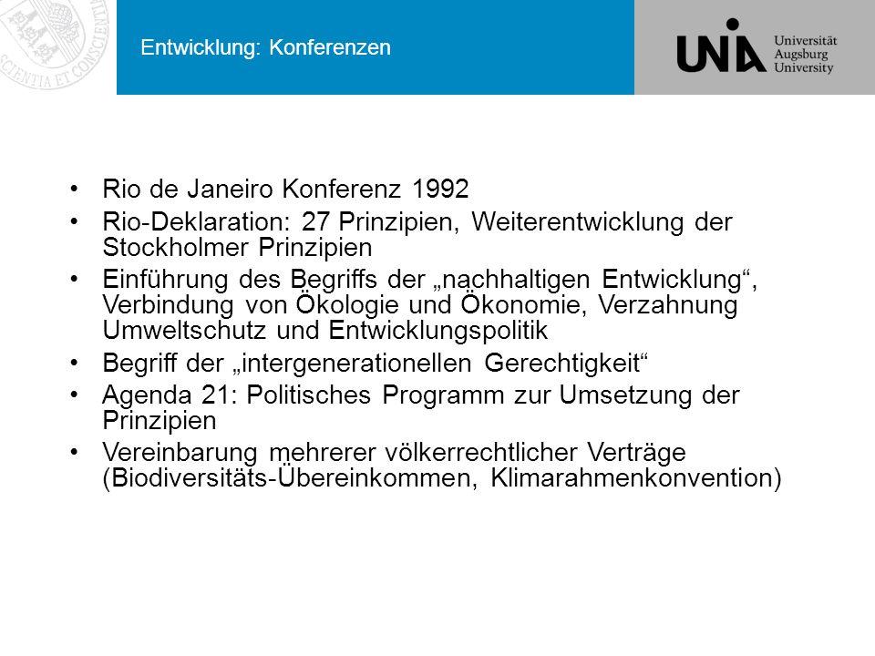 """Entwicklung: Konferenzen Rio de Janeiro Konferenz 1992 Rio-Deklaration: 27 Prinzipien, Weiterentwicklung der Stockholmer Prinzipien Einführung des Begriffs der """"nachhaltigen Entwicklung , Verbindung von Ökologie und Ökonomie, Verzahnung Umweltschutz und Entwicklungspolitik Begriff der """"intergenerationellen Gerechtigkeit Agenda 21: Politisches Programm zur Umsetzung der Prinzipien Vereinbarung mehrerer völkerrechtlicher Verträge (Biodiversitäts-Übereinkommen, Klimarahmenkonvention)"""