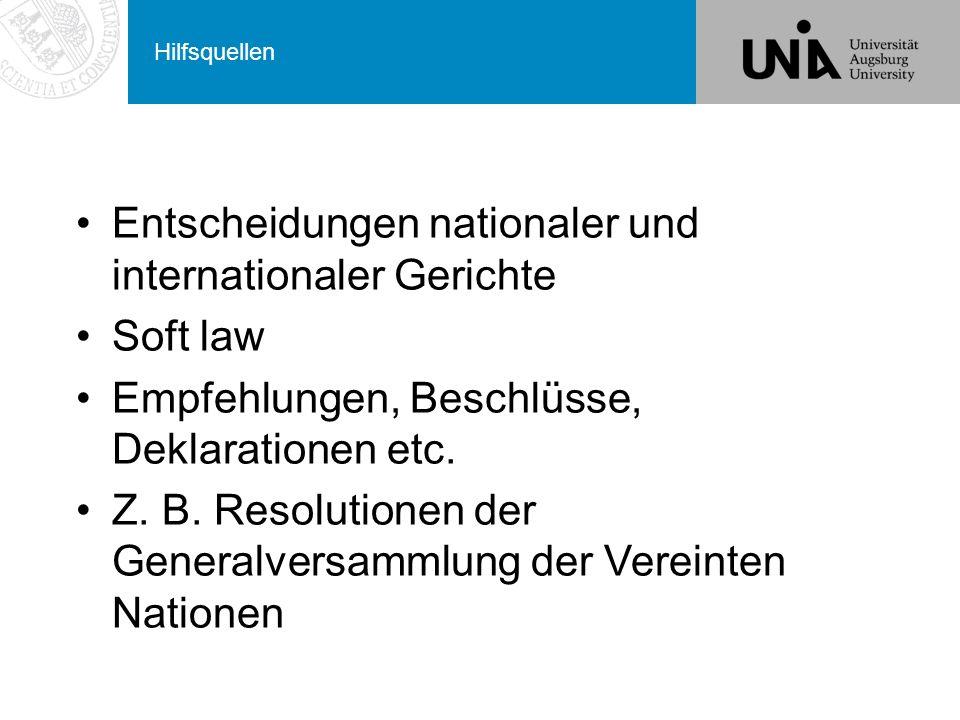 Hilfsquellen Entscheidungen nationaler und internationaler Gerichte Soft law Empfehlungen, Beschlüsse, Deklarationen etc.