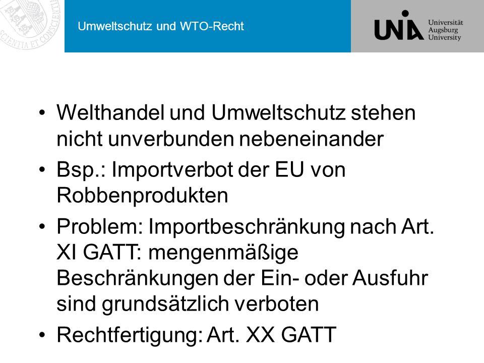 Umweltschutz und WTO-Recht Welthandel und Umweltschutz stehen nicht unverbunden nebeneinander Bsp.: Importverbot der EU von Robbenprodukten Problem: Importbeschränkung nach Art.