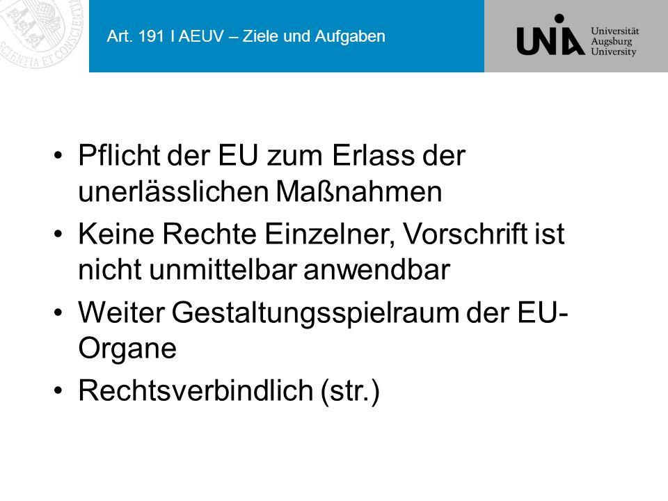 Art. 191 I AEUV – Ziele und Aufgaben Pflicht der EU zum Erlass der unerlässlichen Maßnahmen Keine Rechte Einzelner, Vorschrift ist nicht unmittelbar a