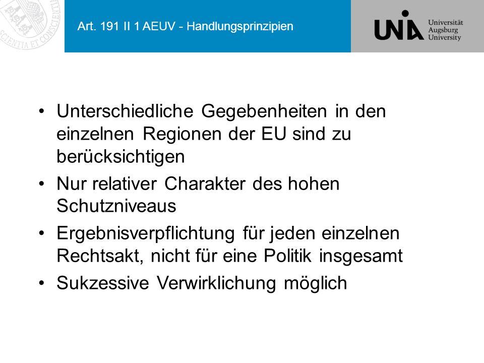 Art. 191 II 1 AEUV - Handlungsprinzipien Unterschiedliche Gegebenheiten in den einzelnen Regionen der EU sind zu berücksichtigen Nur relativer Charakt