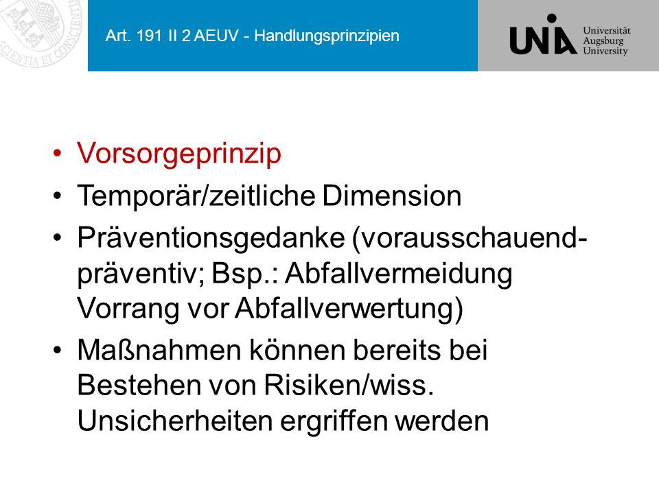 Art. 191 II 2 AEUV - Handlungsprinzipien Vorsorgeprinzip Temporär/zeitliche Dimension Präventionsgedanke (vorausschauend- präventiv; Bsp.: Abfallverme