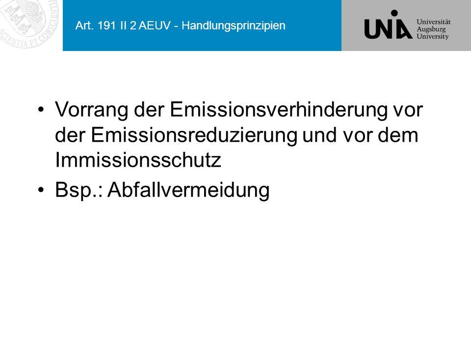 Art. 191 II 2 AEUV - Handlungsprinzipien Vorrang der Emissionsverhinderung vor der Emissionsreduzierung und vor dem Immissionsschutz Bsp.: Abfallverme