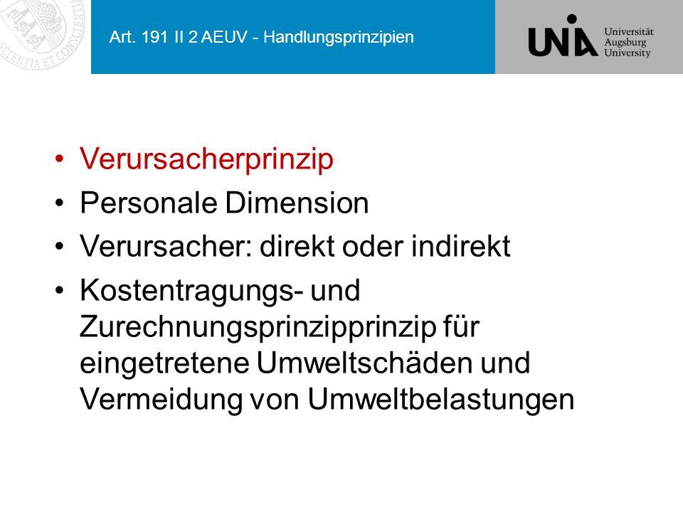 Art. 191 II 2 AEUV - Handlungsprinzipien Verursacherprinzip Personale Dimension Verursacher: direkt oder indirekt Kostentragungs- und Zurechnungsprinz