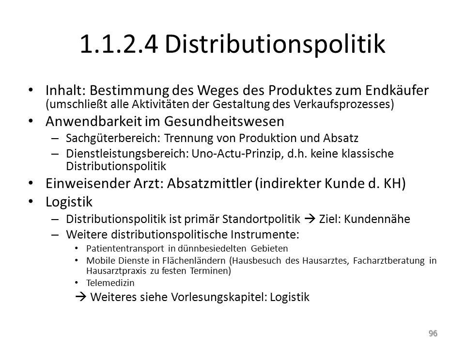1.1.2.4 Distributionspolitik Inhalt: Bestimmung des Weges des Produktes zum Endkäufer (umschließt alle Aktivitäten der Gestaltung des Verkaufsprozesses) Anwendbarkeit im Gesundheitswesen – Sachgüterbereich: Trennung von Produktion und Absatz – Dienstleistungsbereich: Uno-Actu-Prinzip, d.h.