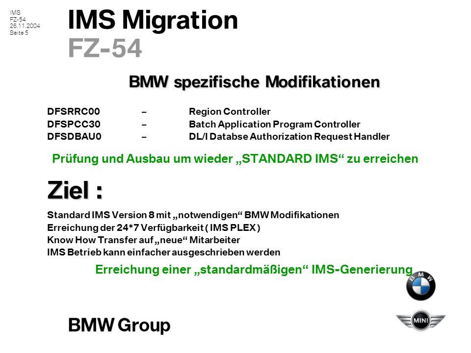 """IMS FZ-54 26.11.2004 Seite 5 IMS Migration FZ-54 BMW spezifische Modifikationen DFSRRC00–Region Controller DFSPCC30–Batch Application Program Controller DFSDBAU0–DL/I Databse Authorization Request Handler Prüfung und Ausbau um wieder """"STANDARD IMS zu erreichen Ziel : Standard IMS Version 8 mit """"notwendigen BMW Modifikationen Erreichung der 24*7 Verfügbarkeit ( IMS PLEX ) Know How Transfer auf """"neue Mitarbeiter IMS Betrieb kann einfacher ausgeschrieben werden Erreichung einer """"standardmäßigen IMS-Generierung"""