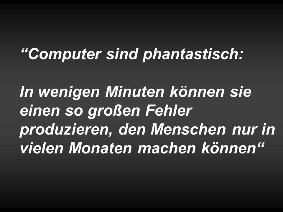 """""""Computer sind phantastisch: In wenigen Minuten können sie einen so großen Fehler produzieren, den Menschen nur in vielen Monaten machen können"""""""