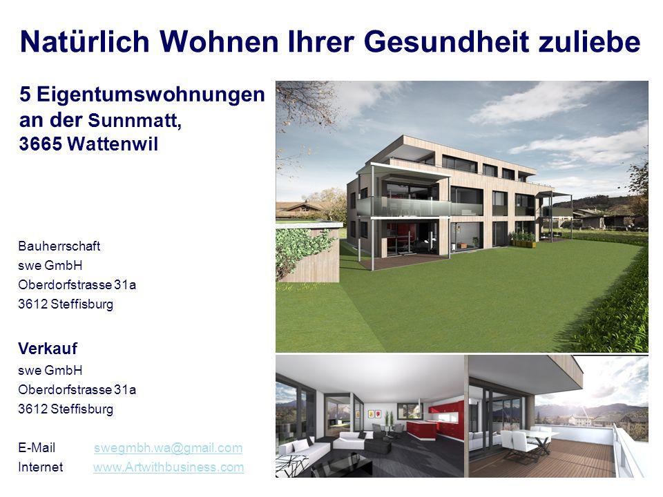 Bauherrschaft swe GmbH Oberdorfstrasse 31a 3612 Steffisburg 5 Eigentumswohnungen an der Sunnmatt, 3665 Wattenwil Verkauf swe GmbH Oberdorfstrasse 31a 3612 Steffisburg E-Mail swegmbh.wa@gmail.comswegmbh.wa@gmail.com Internet www.Artwithbusiness.comwww.Artwithbusiness.com Natürlich Wohnen Ihrer Gesundheit zuliebe