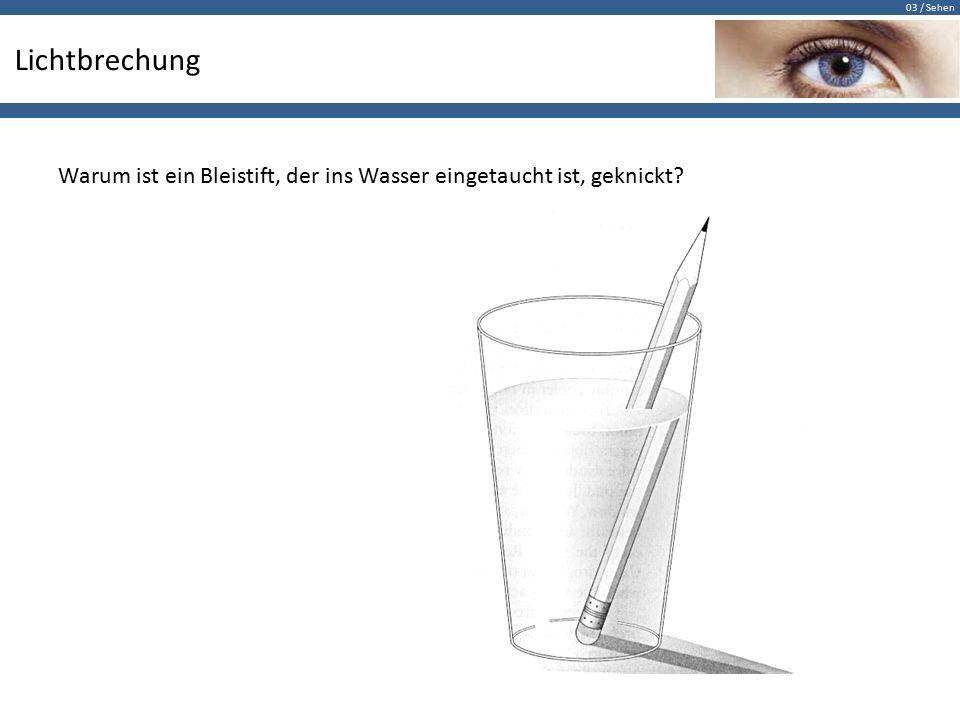 03 / Sehen Lichtbrechung Warum ist ein Bleistift, der ins Wasser eingetaucht ist, geknickt?
