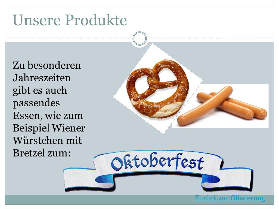 Zu besonderen Jahreszeiten gibt es auch passendes Essen, wie zum Beispiel Wiener Würstchen mit Bretzel zum: Unsere Produkte Zurück zur Gliederung