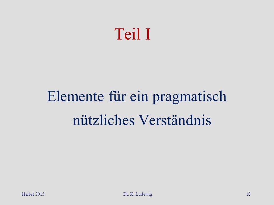 Herbst 2015Dr. K. Ludewig10 Teil I Elemente für ein pragmatisch nützliches Verständnis