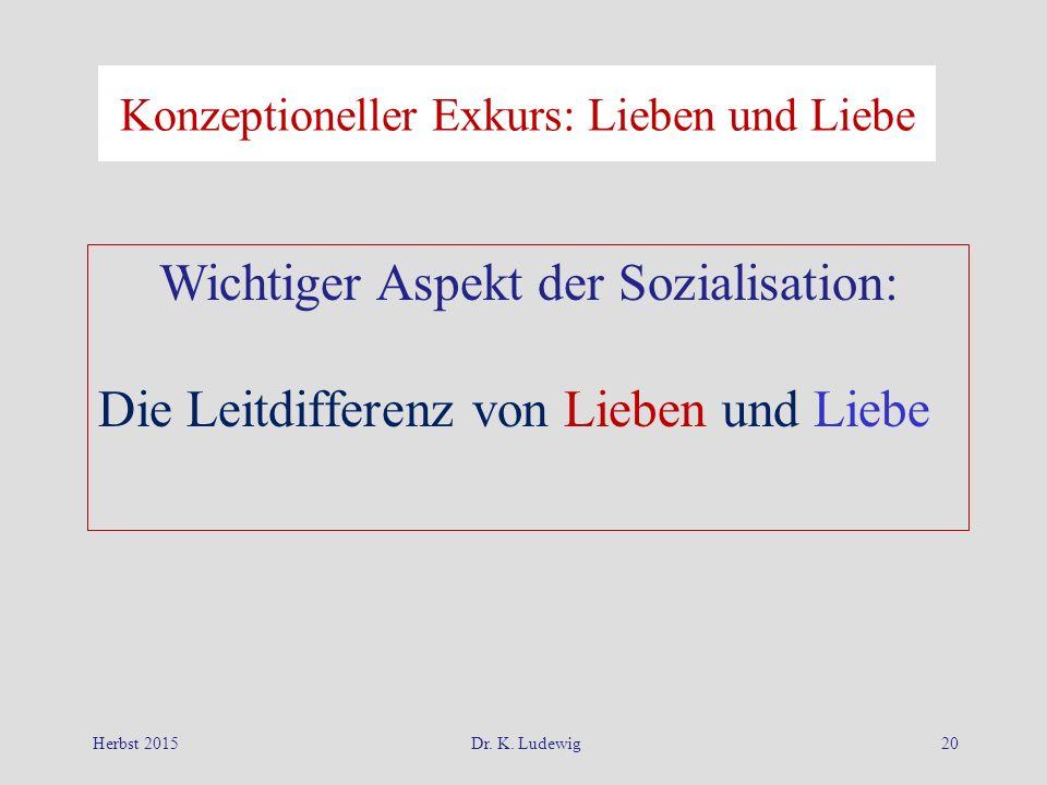 Herbst 2015Dr. K. Ludewig20 Konzeptioneller Exkurs: Lieben und Liebe Wichtiger Aspekt der Sozialisation: Die Leitdifferenz von Lieben und Liebe