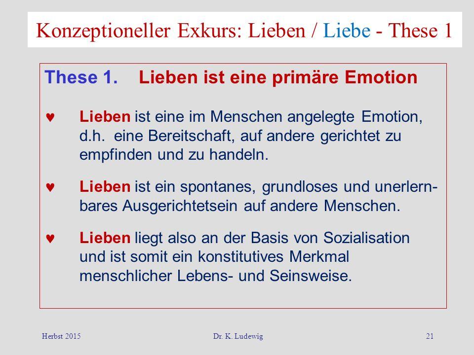 Herbst 2015Dr. K. Ludewig21 Konzeptioneller Exkurs: Lieben / Liebe - These 1 These 1. Lieben ist eine primäre Emotion Lieben ist eine im Menschen ange