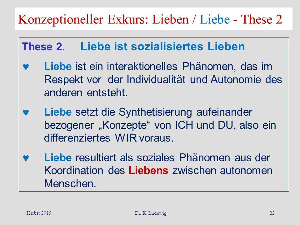 Herbst 2015Dr. K. Ludewig22 Konzeptioneller Exkurs: Lieben / Liebe - These 2 These 2. Liebe ist sozialisiertes Lieben Liebe ist ein interaktionelles P