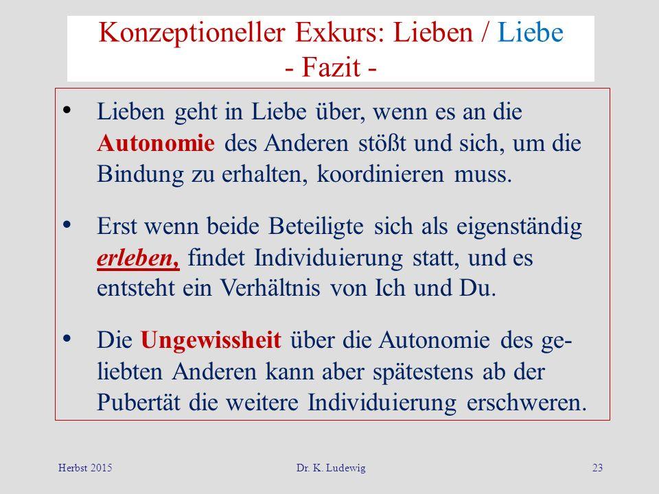 Herbst 2015Dr. K. Ludewig23 Konzeptioneller Exkurs: Lieben / Liebe - Fazit - Lieben geht in Liebe über, wenn es an die Autonomie des Anderen stößt und