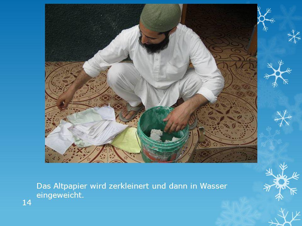 Das Altpapier wird zerkleinert und dann in Wasser eingeweicht. 14