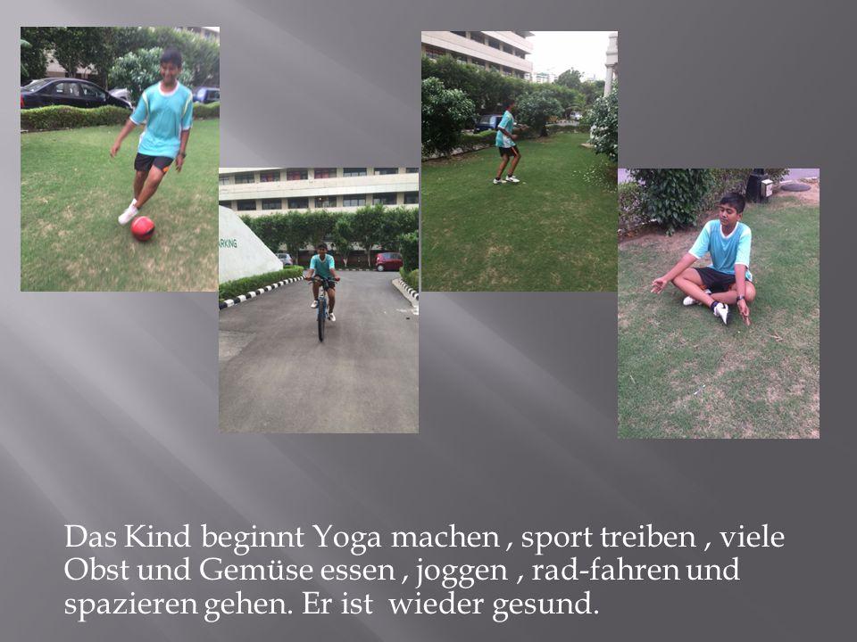 Das Kind beginnt Yoga machen, sport treiben, viele Obst und Gemüse essen, joggen, rad-fahren und spazieren gehen.