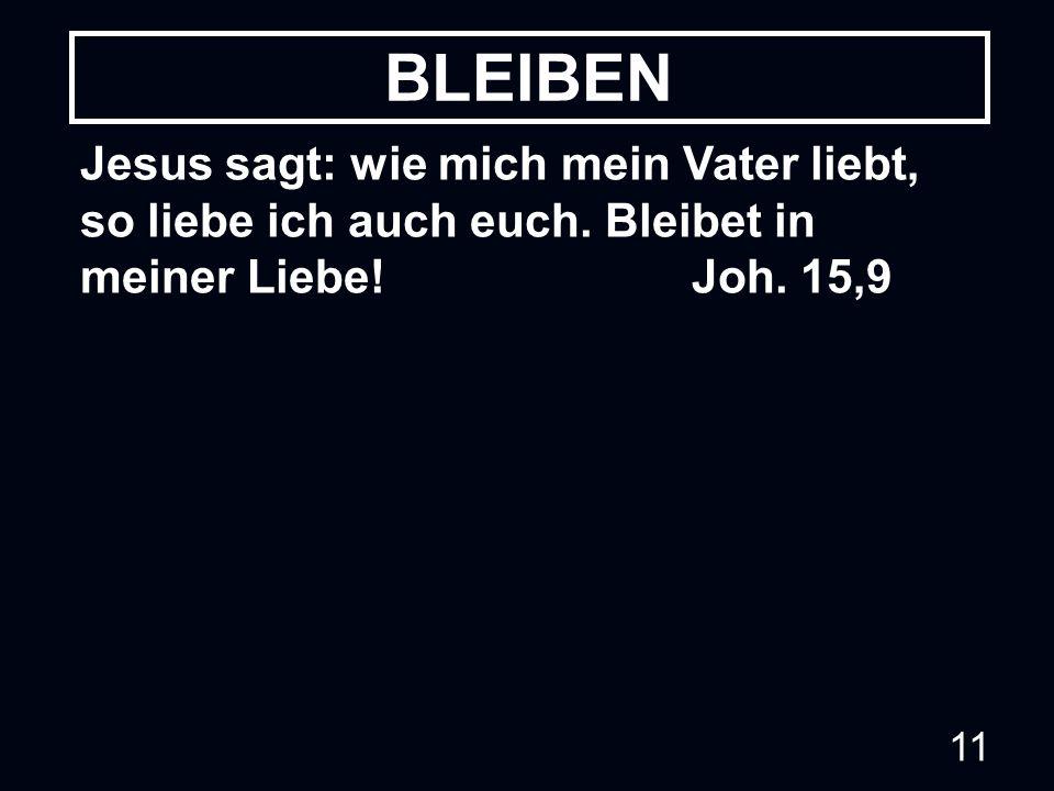 11 Jesus sagt: wie mich mein Vater liebt, so liebe ich auch euch. Bleibet in meiner Liebe! Joh. 15,9 BLEIBEN