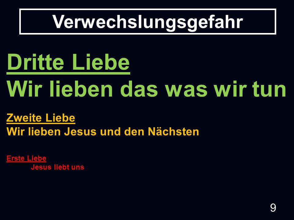 9 Verwechslungsgefahr Dritte Liebe Wir lieben das was wir tun Zweite Liebe Wir lieben Jesus und den Nächsten Erste Liebe Jesus liebt uns