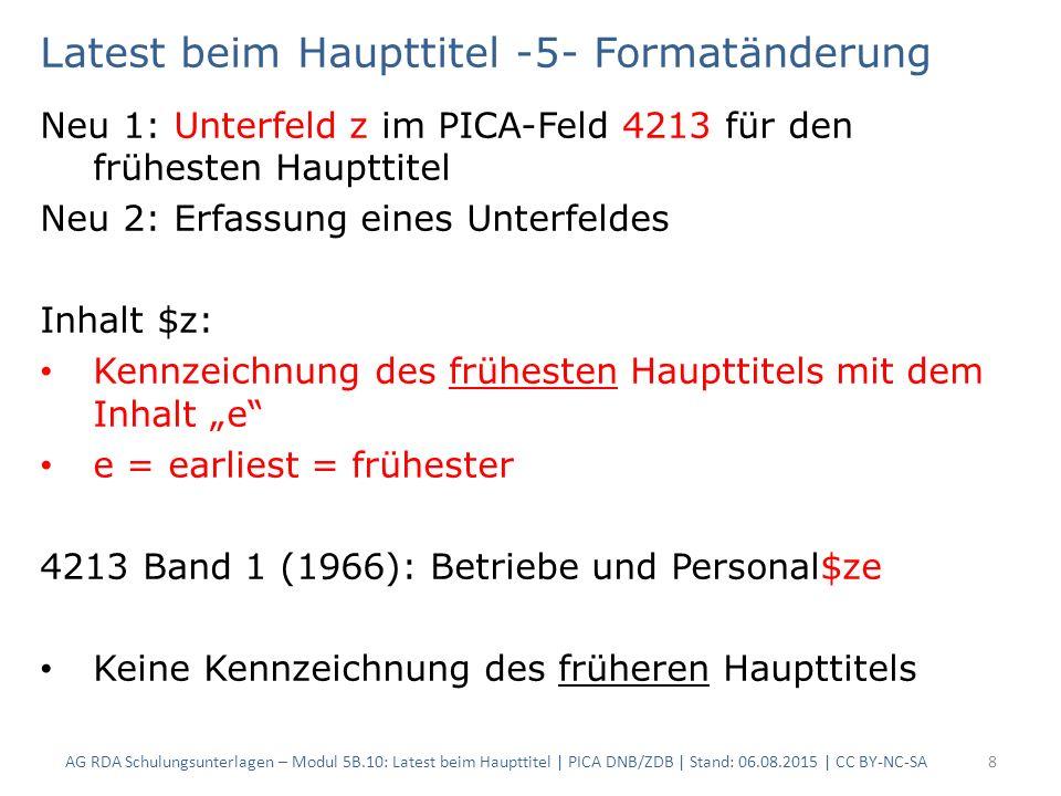 Latest beim Haupttitel -7- Geltungsdauer folgende Anmerkung gelten für frühere und früheste Haupttitel: – Beginn des frühesten Titels ist bekannt, Ende wegen lückenhaften Bestandes jedoch unbekannt  1991- [?] – eine Bibliothek, die vollständigen Bestand hat, verbessert nachträglich die Angabe in eine komplette Von-Bis-Angabe  1991-1992 AG RDA Schulungsunterlagen – Modul 5B.10: Latest beim Haupttitel | PICA DNB/ZDB | Stand: 06.08.2015 | CC BY-NC-SA9