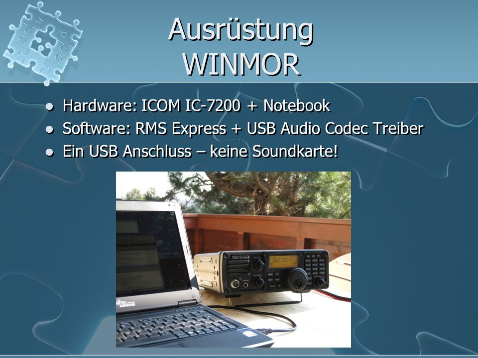 Ausrüstung WINMOR Hardware: ICOM IC-7200 + Notebook Software: RMS Express + USB Audio Codec Treiber Ein USB Anschluss – keine Soundkarte! Hardware: IC