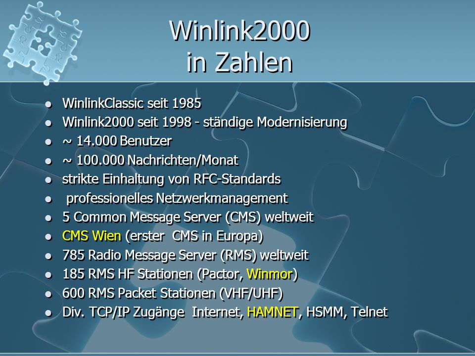 Winlink2000 in Zahlen WinlinkClassic seit 1985 Winlink2000 seit 1998 - ständige Modernisierung ~ 14.000 Benutzer ~ 100.000 Nachrichten/Monat strikte Einhaltung von RFC-Standards professionelles Netzwerkmanagement 5 Common Message Server (CMS) weltweit CMS Wien (erster CMS in Europa) 785 Radio Message Server (RMS) weltweit 185 RMS HF Stationen (Pactor, Winmor) 600 RMS Packet Stationen (VHF/UHF) Div.