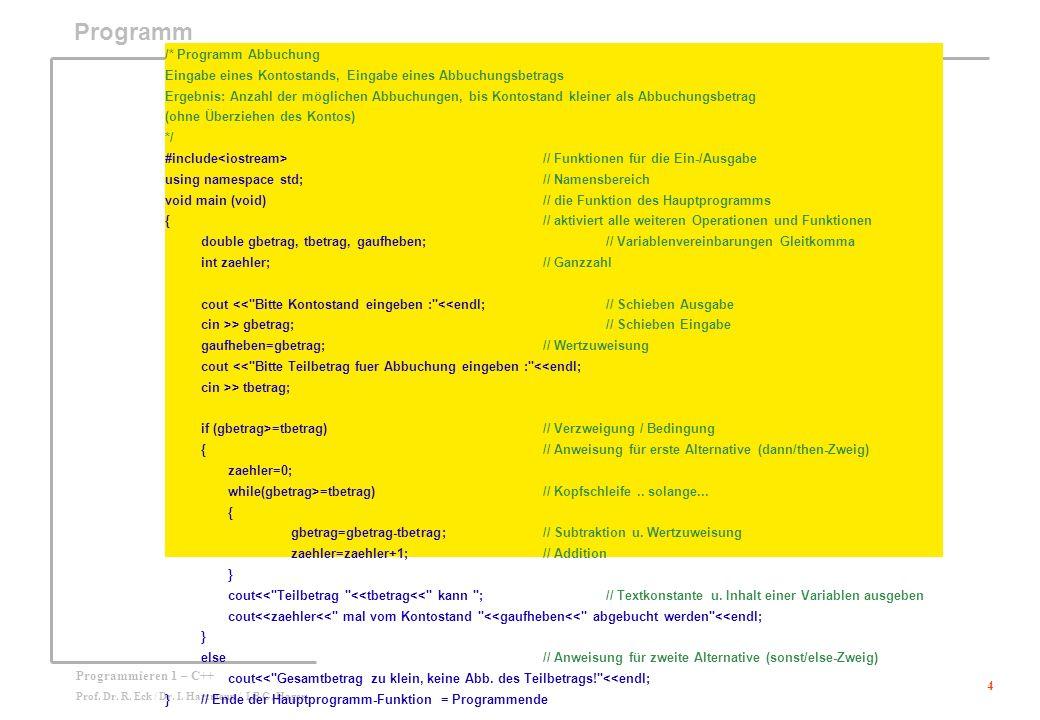 4 Programmieren 1 – C++ Prof. Dr. R. Eck / Dr. I. Hartmenn / LB G. Hager Programm /* Programm Abbuchung Eingabe eines Kontostands, Eingabe eines Abbuc