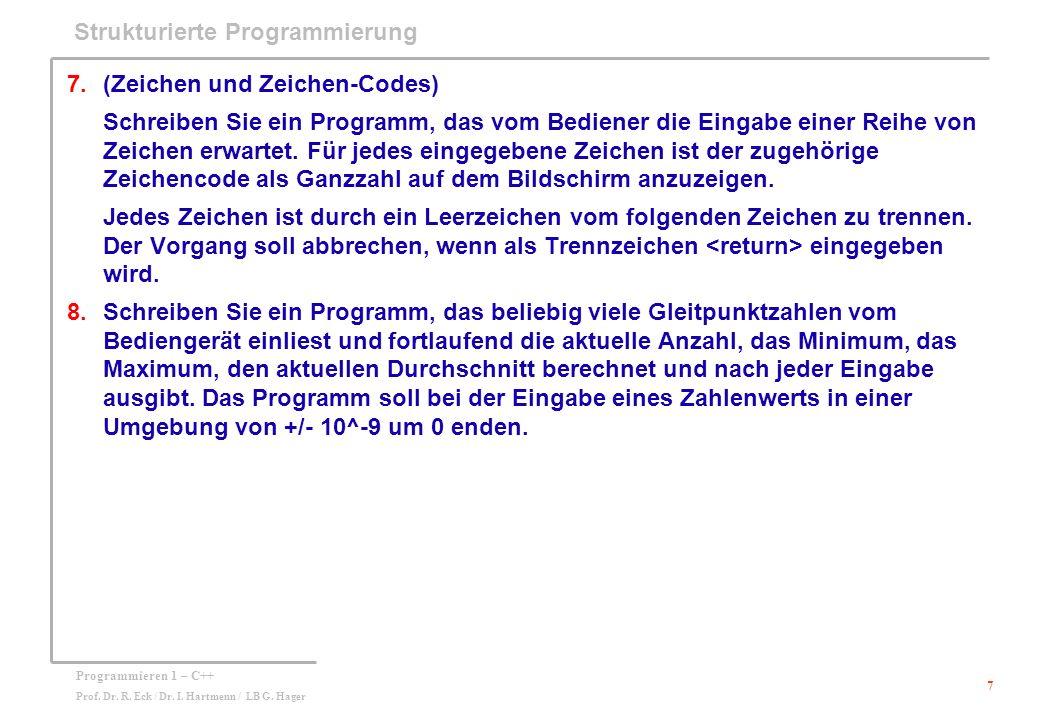 7 Programmieren 1 – C++ Prof. Dr. R. Eck / Dr. I. Hartmenn / LB G. Hager Strukturierte Programmierung 7.(Zeichen und Zeichen-Codes) Schreiben Sie ein